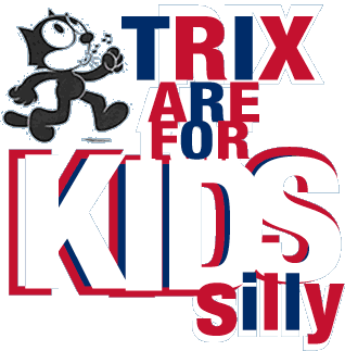 TRIX are for kids silly